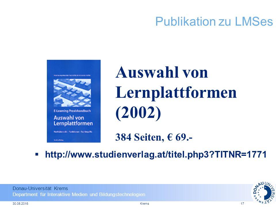 Donau-Universität Krems Department für Interaktive Medien und Bildungstechnologien 30.05.2016Krems17 Publikation zu LMSes  http://www.studienverlag.at/titel.php3 TITNR=1771 Auswahl von Lernplattformen (2002) 384 Seiten, € 69.-