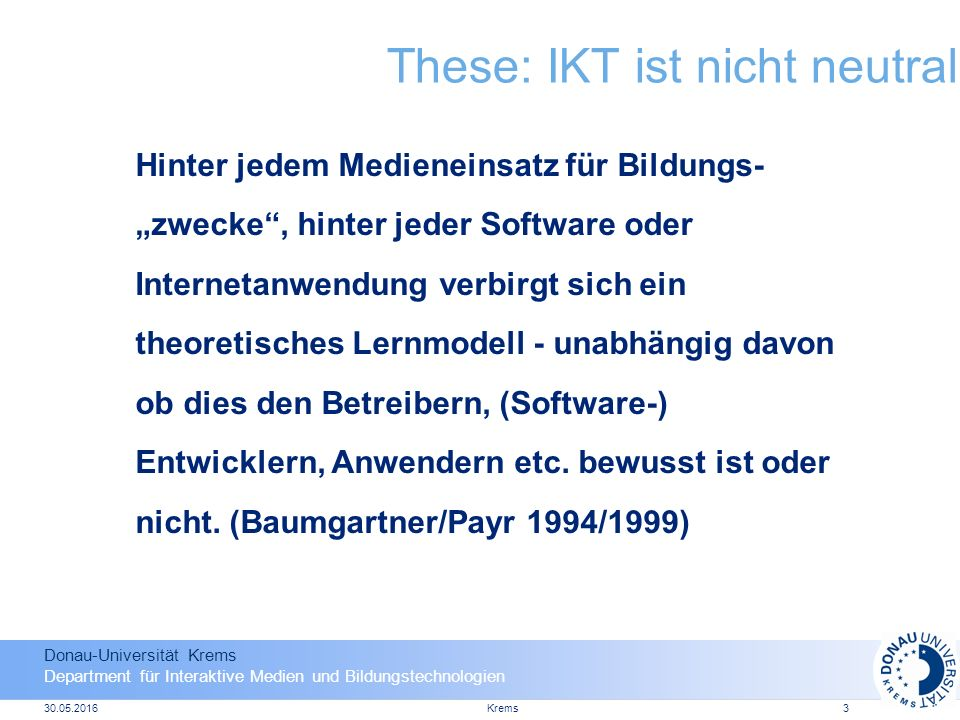 """Donau-Universität Krems Department für Interaktive Medien und Bildungstechnologien 30.05.2016Krems3 These: IKT ist nicht neutral Hinter jedem Medieneinsatz für Bildungs- """"zwecke , hinter jeder Software oder Internetanwendung verbirgt sich ein theoretisches Lernmodell - unabhängig davon ob dies den Betreibern, (Software-) Entwicklern, Anwendern etc."""
