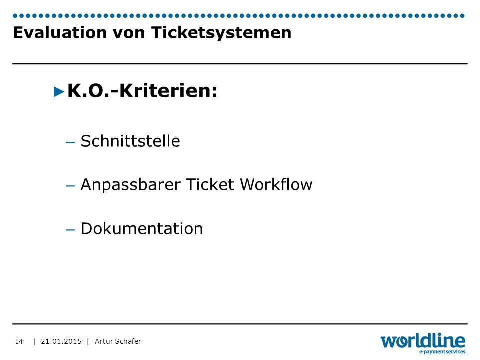| | Artur Schäfer Evaluation von Ticketsystemen ▶ K.O.-Kriterien: – Schnittstelle – Anpassbarer Ticket Workflow – Dokumentation 14