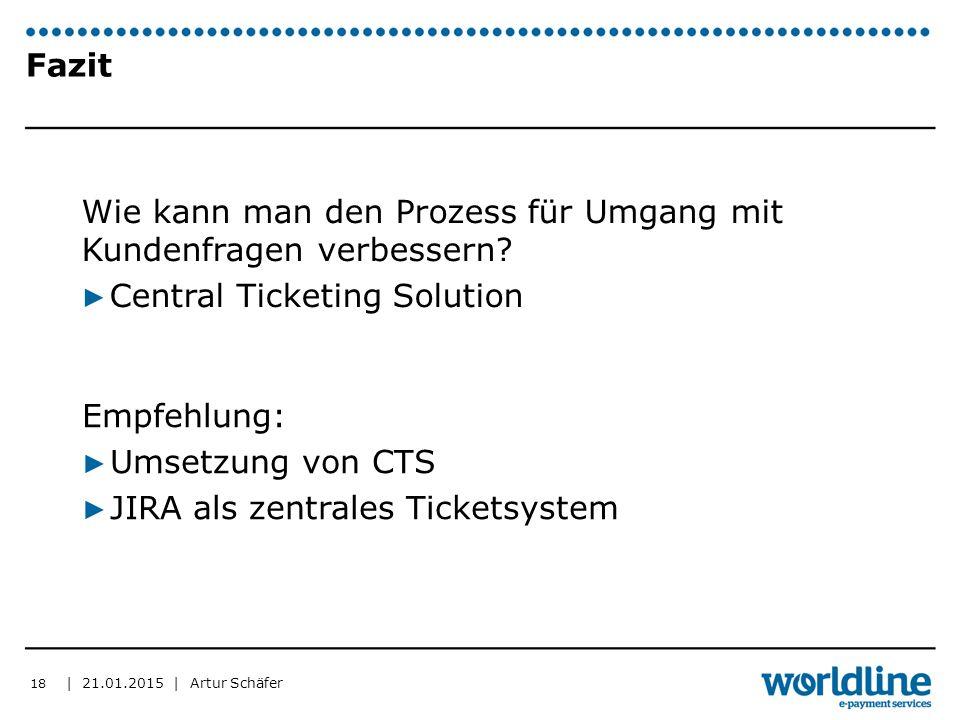 | 21.01.2015 | Artur Schäfer Fazit Wie kann man den Prozess für Umgang mit Kundenfragen verbessern? ▶ Central Ticketing Solution 18 Empfehlung: ▶ Umse