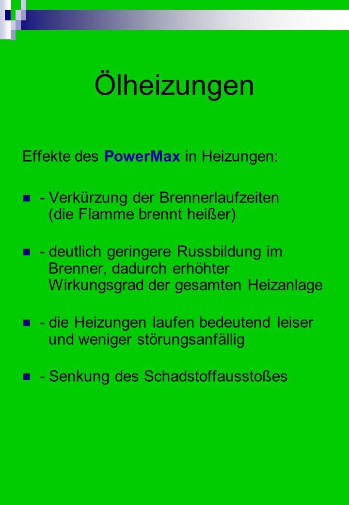 Ölheizungen Effekte des PowerMax in Heizungen: - Verkürzung der Brennerlaufzeiten (die Flamme brennt heißer) - deutlich geringere Russbildung im Brenner, dadurch erhöhter Wirkungsgrad der gesamten Heizanlage - die Heizungen laufen bedeutend leiser und weniger störungsanfällig - Senkung des Schadstoffausstoßes