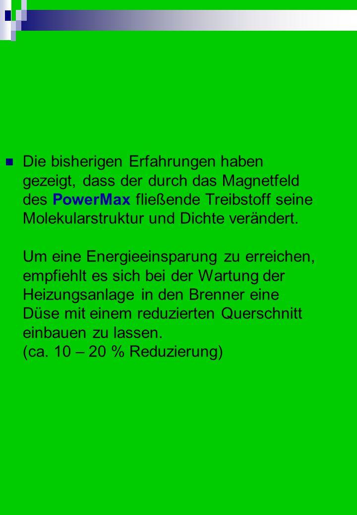 Die bisherigen Erfahrungen haben gezeigt, dass der durch das Magnetfeld des PowerMax fließende Treibstoff seine Molekularstruktur und Dichte verändert.