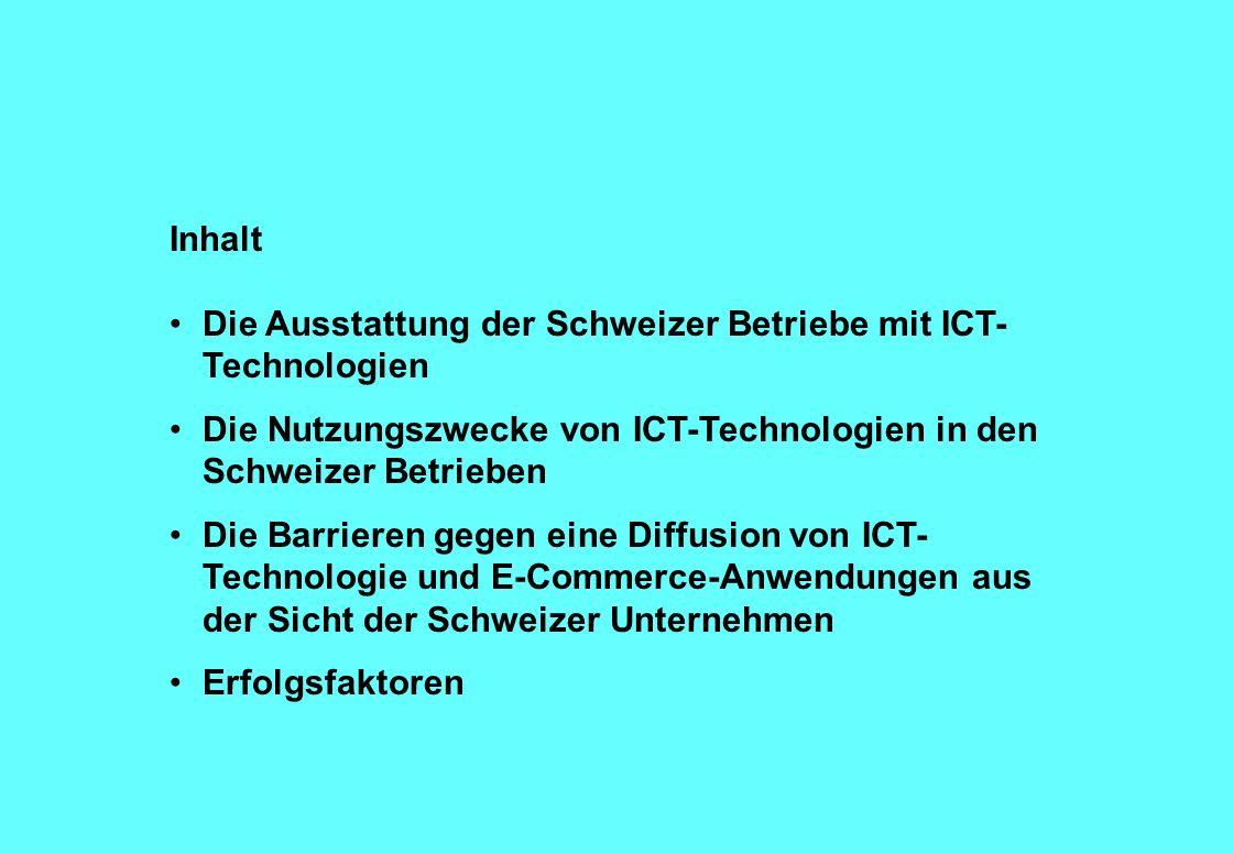 Inhalt Die Ausstattung der Schweizer Betriebe mit ICT- Technologien Die Nutzungszwecke von ICT-Technologien in den Schweizer Betrieben Die Barrieren gegen eine Diffusion von ICT- Technologie und E-Commerce-Anwendungen aus der Sicht der Schweizer Unternehmen Erfolgsfaktoren