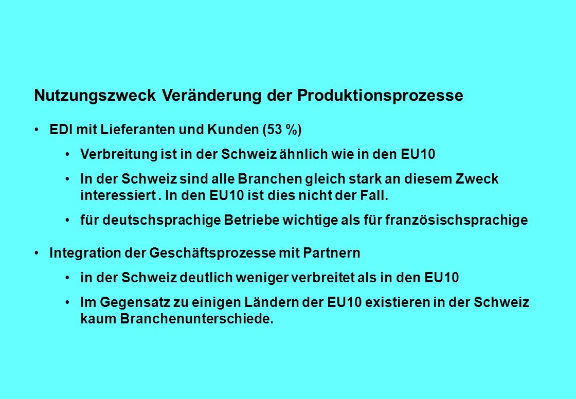Nutzungszweck Veränderung der Produktionsprozesse EDI mit Lieferanten und Kunden (53 %) Verbreitung ist in der Schweiz ähnlich wie in den EU10 In der Schweiz sind alle Branchen gleich stark an diesem Zweck interessiert.