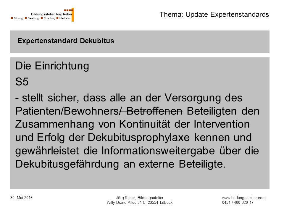 30. Mai 2016Jörg Reher, Bildungsatelier Willy Brand Allee 31 C, 23554 Lübeck Thema: Update Expertenstandards Die Einrichtung S5 - stellt sicher, dass