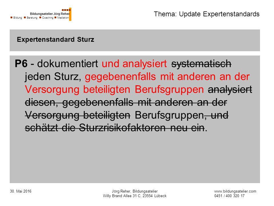 30. Mai 2016Jörg Reher, Bildungsatelier Willy Brand Allee 31 C, 23554 Lübeck Thema: Update Expertenstandards P6 - dokumentiert und analysiert systemat