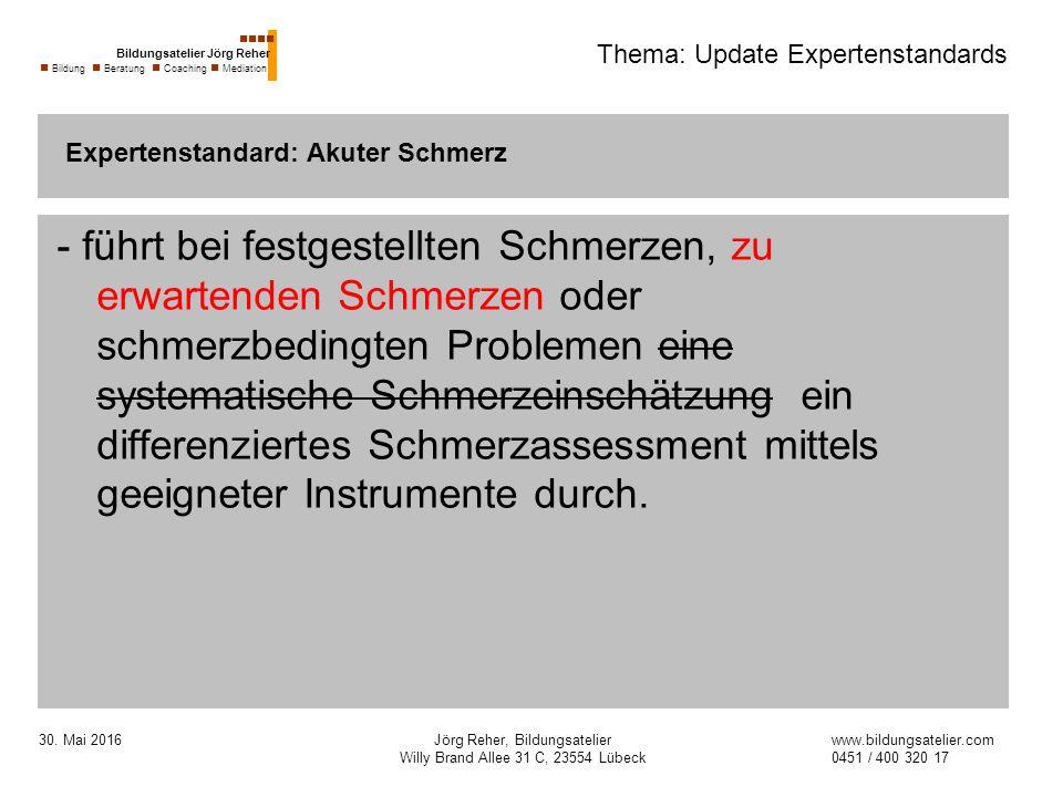 30. Mai 2016Jörg Reher, Bildungsatelier Willy Brand Allee 31 C, 23554 Lübeck Thema: Update Expertenstandards - führt bei festgestellten Schmerzen, zu