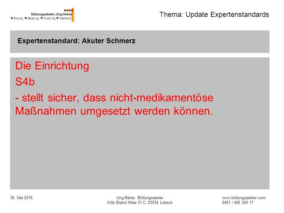 30. Mai 2016Jörg Reher, Bildungsatelier Willy Brand Allee 31 C, 23554 Lübeck Thema: Update Expertenstandards Die Einrichtung S4b - stellt sicher, dass