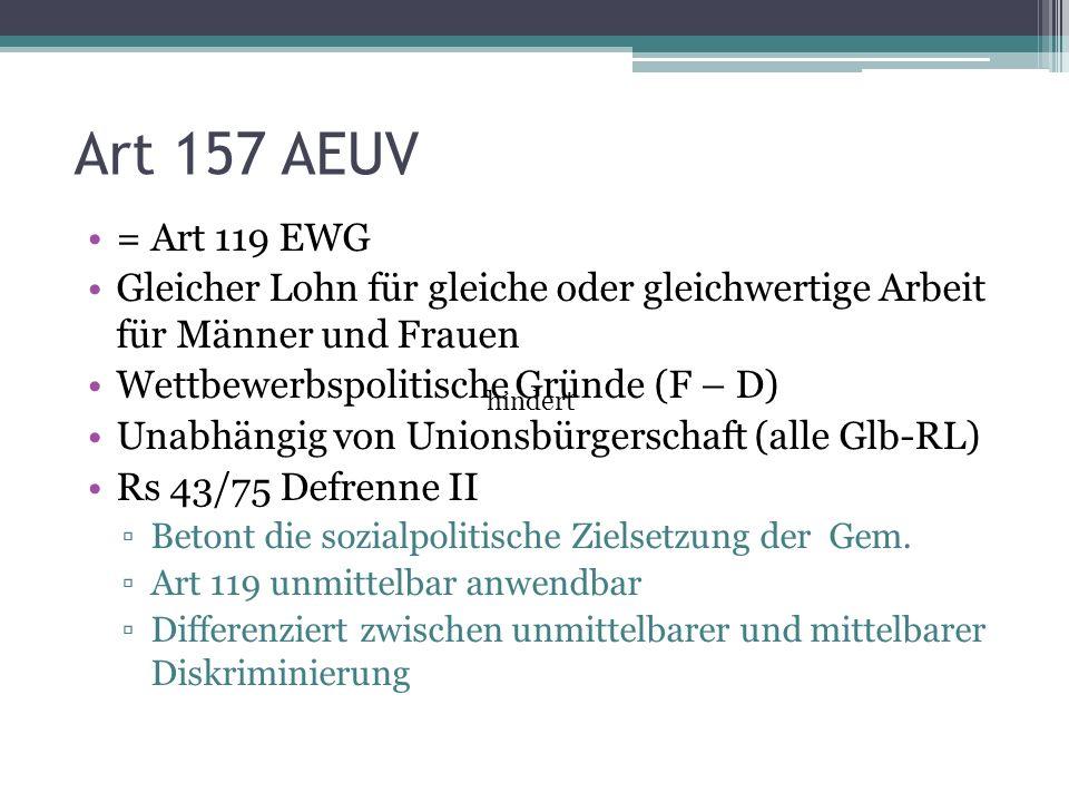 Art 157 AEUV = Art 119 EWG Gleicher Lohn für gleiche oder gleichwertige Arbeit für Männer und Frauen Wettbewerbspolitische Gründe (F – D) Unabhängig von Unionsbürgerschaft (alle Glb-RL) Rs 43/75 Defrenne II ▫Betont die sozialpolitische Zielsetzung der Gem.