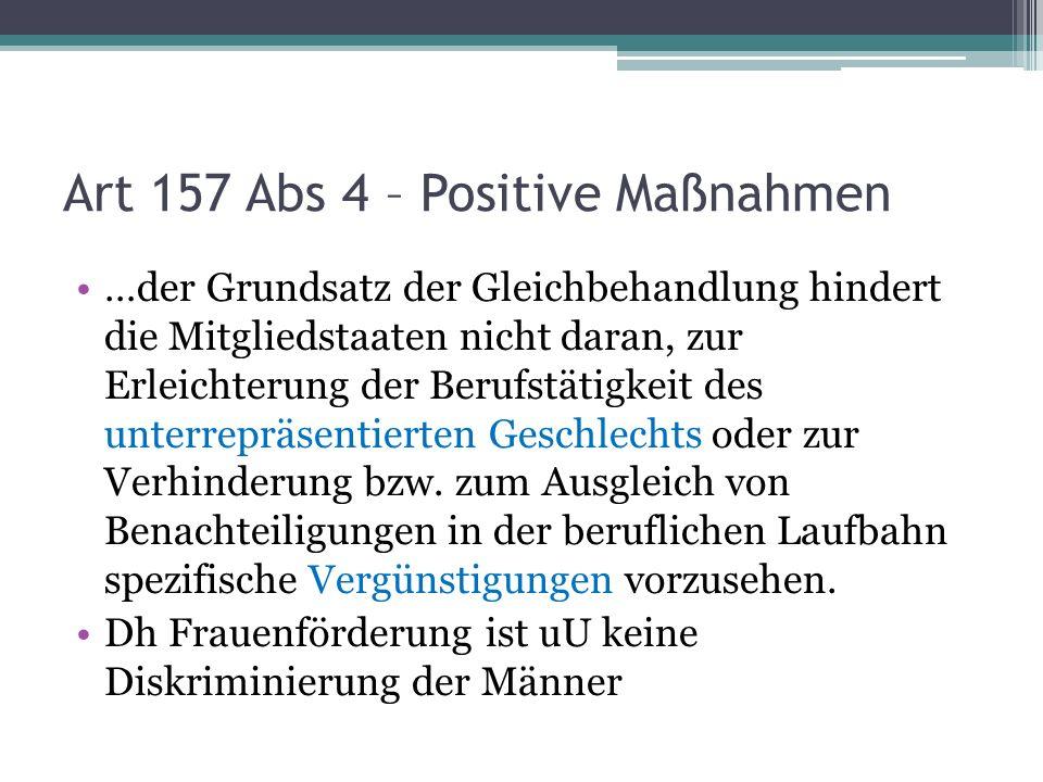 Art 157 Abs 4 – Positive Maßnahmen …der Grundsatz der Gleichbehandlung hindert die Mitgliedstaaten nicht daran, zur Erleichterung der Berufstätigkeit des unterrepräsentierten Geschlechts oder zur Verhinderung bzw.