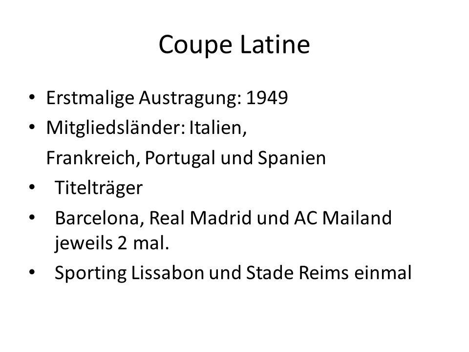 Coupe Latine Erstmalige Austragung: 1949 Mitgliedsländer: Italien, Frankreich, Portugal und Spanien Titelträger Barcelona, Real Madrid und AC Mailand jeweils 2 mal.
