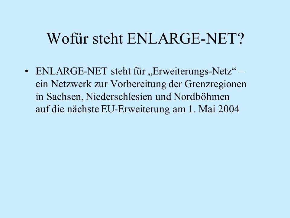 """Wofür steht ENLARGE-NET? ENLARGE-NET steht für """"Erweiterungs-Netz"""" – ein Netzwerk zur Vorbereitung der Grenzregionen in Sachsen, Niederschlesien und N"""