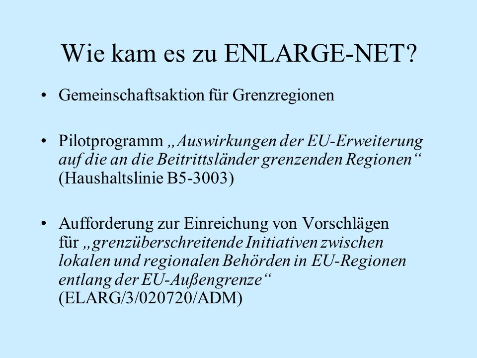 """Wie kam es zu ENLARGE-NET? Gemeinschaftsaktion für Grenzregionen Pilotprogramm """"Auswirkungen der EU-Erweiterung auf die an die Beitrittsländer grenzen"""