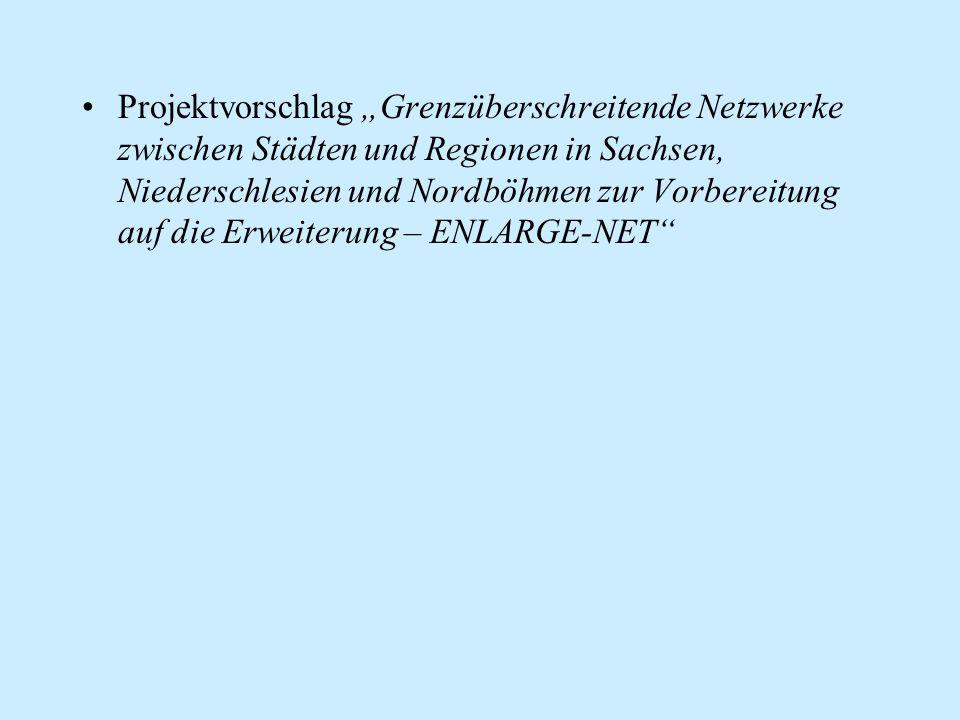 """Projektvorschlag """"Grenzüberschreitende Netzwerke zwischen Städten und Regionen in Sachsen, Niederschlesien und Nordböhmen zur Vorbereitung auf die Erweiterung – ENLARGE-NET"""