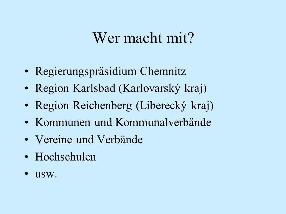 Wer macht mit? Regierungspräsidium Chemnitz Region Karlsbad (Karlovarský kraj) Region Reichenberg (Liberecký kraj) Kommunen und Kommunalverbände Verei