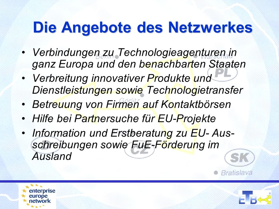 Die Angebote des Netzwerkes Verbindungen zu Technologieagenturen in ganz Europa und den benachbarten Staaten Verbreitung innovativer Produkte und Dienstleistungen sowie Technologietransfer Betreuung von Firmen auf Kontaktbörsen Hilfe bei Partnersuche für EU-Projekte Information und Erstberatung zu EU- Aus- schreibungen sowie FuE-Förderung im Ausland