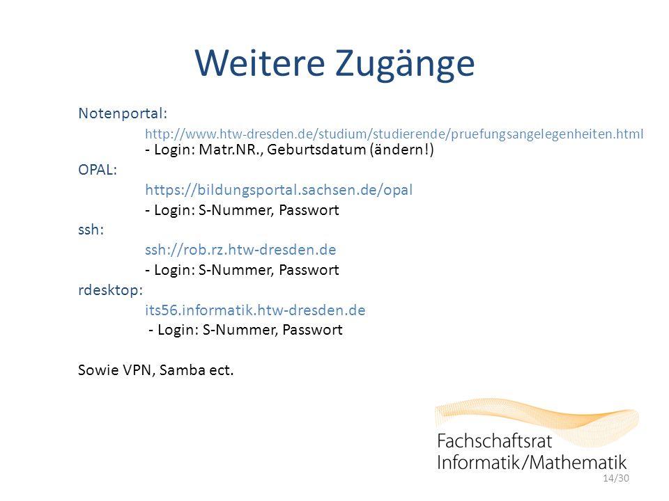 Weitere Zugänge Notenportal: http://www.htw-dresden.de/studium/studierende/pruefungsangelegenheiten.html - Login: Matr.NR., Geburtsdatum (ändern!) OPAL: https://bildungsportal.sachsen.de/opal - Login: S-Nummer, Passwort ssh: ssh://rob.rz.htw-dresden.de - Login: S-Nummer, Passwort rdesktop: its56.informatik.htw-dresden.de - Login: S-Nummer, Passwort Sowie VPN, Samba ect.