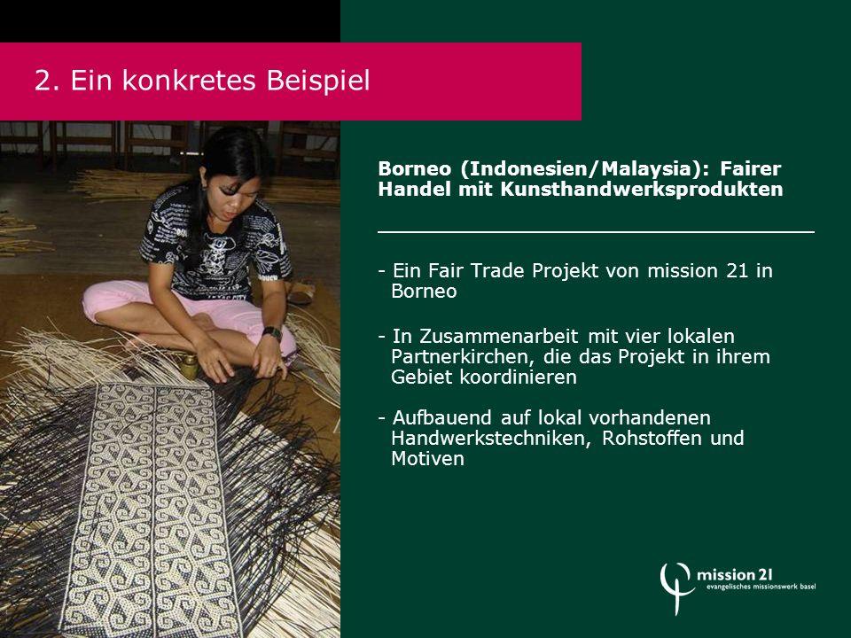 Borneo (Indonesien/Malaysia): Fairer Handel mit Kunsthandwerksprodukten - Ein Fair Trade Projekt von mission 21 in Borneo - In Zusammenarbeit mit vier lokalen Partnerkirchen, die das Projekt in ihrem Gebiet koordinieren - Aufbauend auf lokal vorhandenen Handwerkstechniken, Rohstoffen und Motiven 2.
