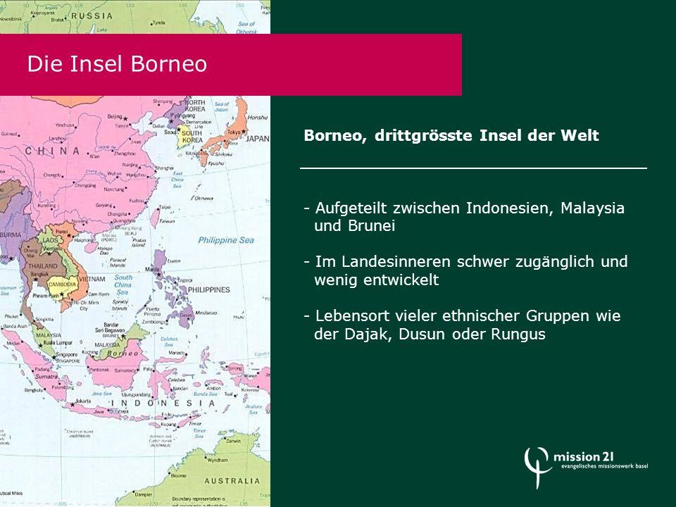 Borneo, drittgrösste Insel der Welt - Aufgeteilt zwischen Indonesien, Malaysia und Brunei - Im Landesinneren schwer zugänglich und wenig entwickelt - Lebensort vieler ethnischer Gruppen wie der Dajak, Dusun oder Rungus Die Insel Borneo