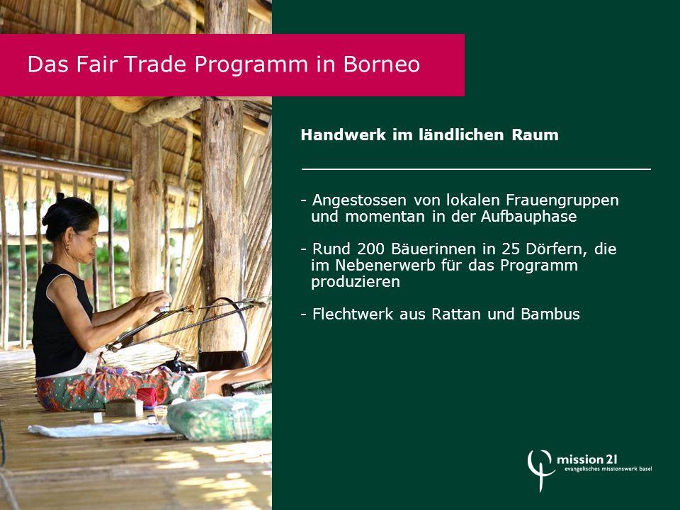 Handwerk im ländlichen Raum - Angestossen von lokalen Frauengruppen und momentan in der Aufbauphase - Rund 200 Bäuerinnen in 25 Dörfern, die im Nebenerwerb für das Programm produzieren - Flechtwerk aus Rattan und Bambus Das Fair Trade Programm in Borneo