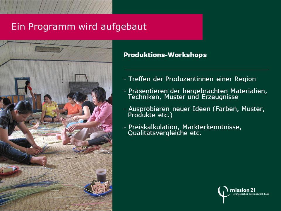 Produktions-Workshops - Treffen der Produzentinnen einer Region - Präsentieren der hergebrachten Materialien, Techniken, Muster und Erzeugnisse - Ausprobieren neuer Ideen (Farben, Muster, Produkte etc.) - Preiskalkulation, Markterkenntnisse, Qualitätsvergleiche etc.