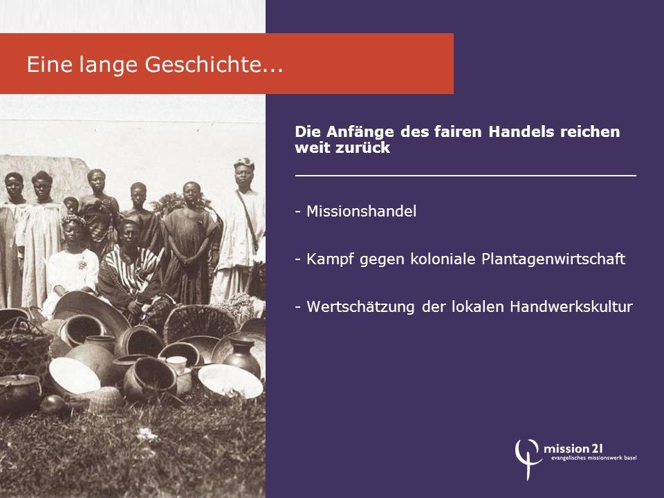 Die Anfänge des fairen Handels reichen weit zurück - Missionshandel - Kampf gegen koloniale Plantagenwirtschaft - Wertschätzung der lokalen Handwerkskultur Eine lange Geschichte...