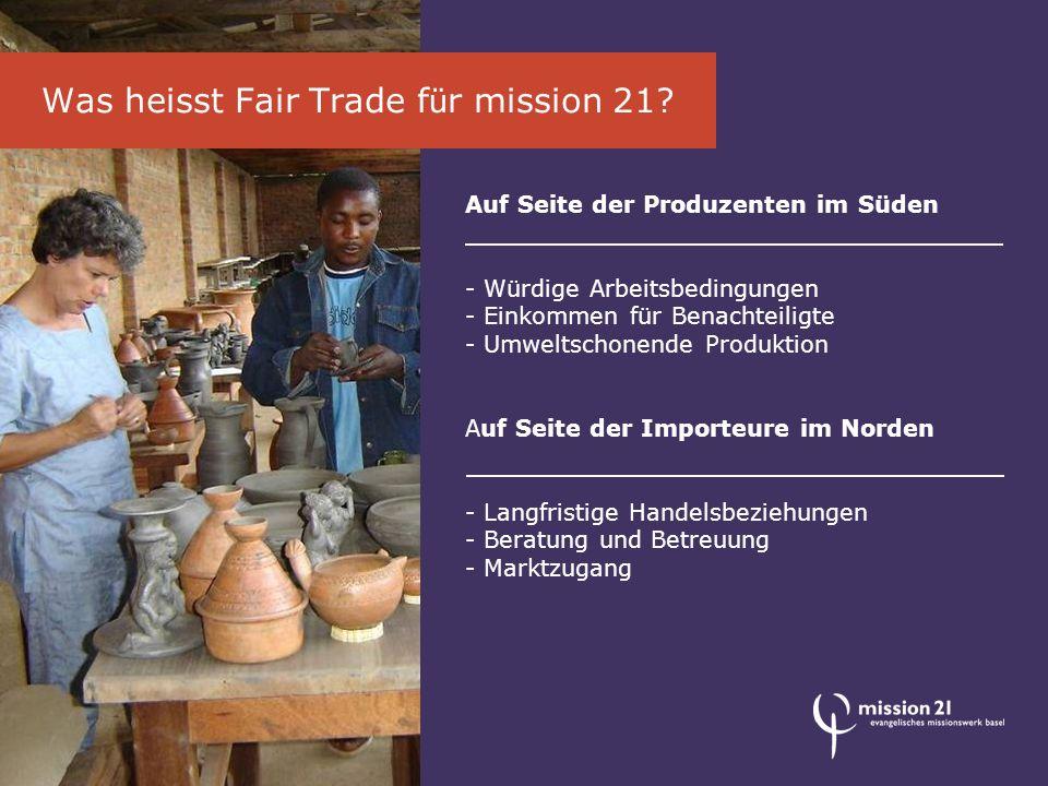 Auf Seite der Produzenten im Süden - Würdige Arbeitsbedingungen - Einkommen für Benachteiligte - Umweltschonende Produktion Auf Seite der Importeure im Norden - Langfristige Handelsbeziehungen - Beratung und Betreuung - Marktzugang Was heisst Fair Trade f ü r mission 21