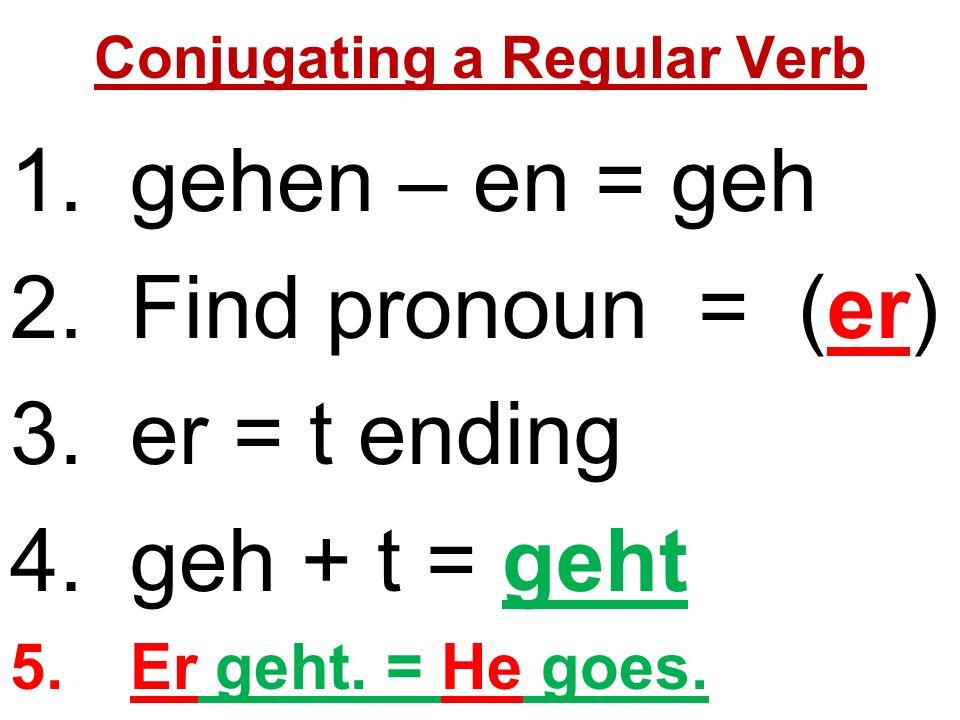Conjugating a Regular Verb 1.gehen – en = geh 2.Find pronoun = (er) 3.er = t ending 4.geh + t = geht 5.Er geht.