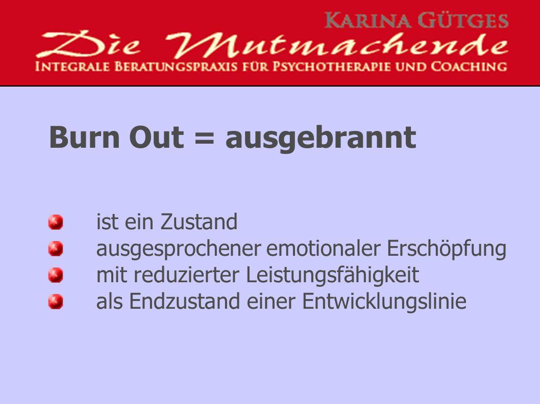 Burn Out = ausgebrannt ist ein Zustand ausgesprochener emotionaler Erschöpfung mit reduzierter Leistungsfähigkeit als Endzustand einer Entwicklungslinie