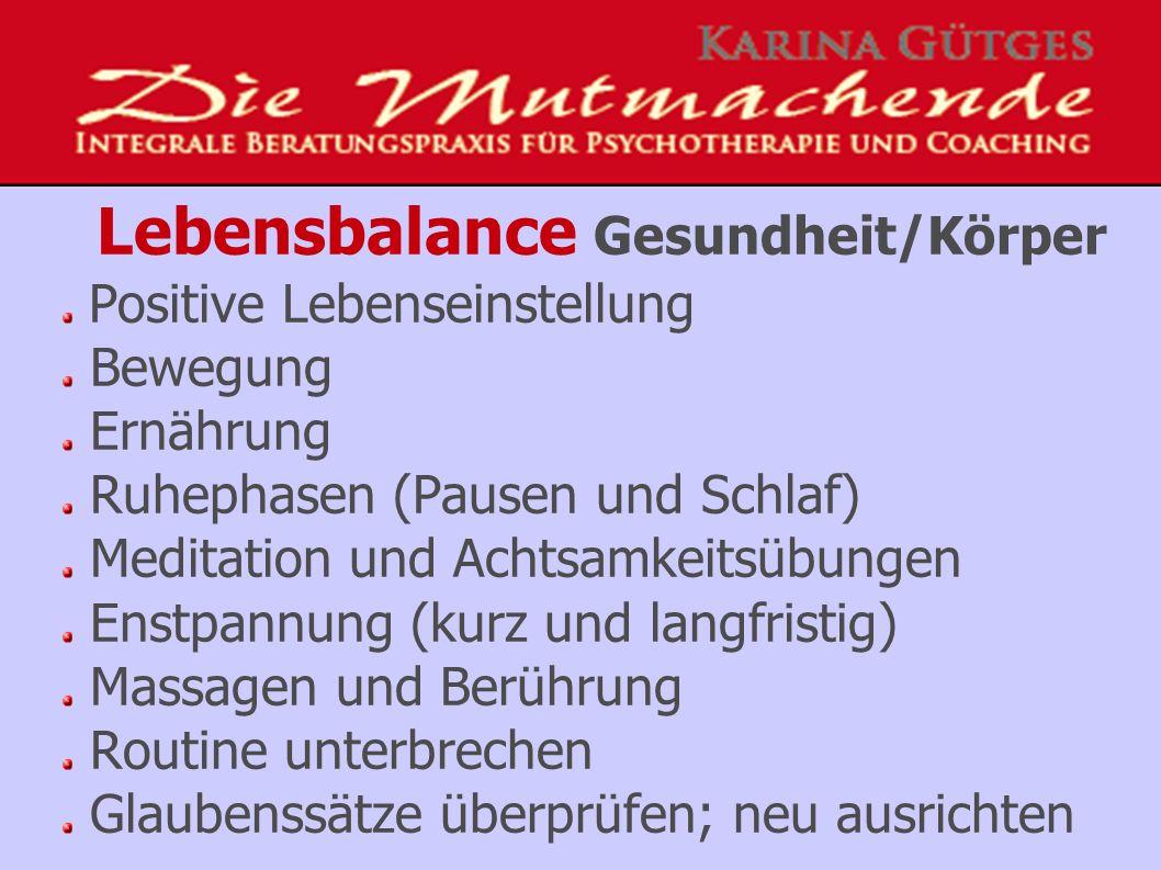 Lebensbalance Gesundheit/Körper Positive Lebenseinstellung Bewegung Ernährung Ruhephasen (Pausen und Schlaf) Meditation und Achtsamkeitsübungen Enstpannung (kurz und langfristig) Massagen und Berührung Routine unterbrechen Glaubenssätze überprüfen; neu ausrichten
