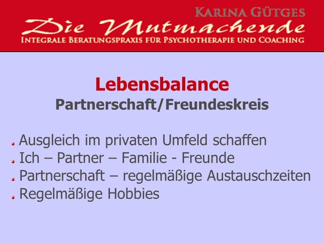 Lebensbalance Partnerschaft/Freundeskreis Ausgleich im privaten Umfeld schaffen Ich – Partner – Familie - Freunde Partnerschaft – regelmäßige Austauschzeiten Regelmäßige Hobbies
