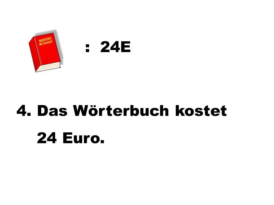 : 24E 4. Das Wörterbuch kostet 24 Euro.