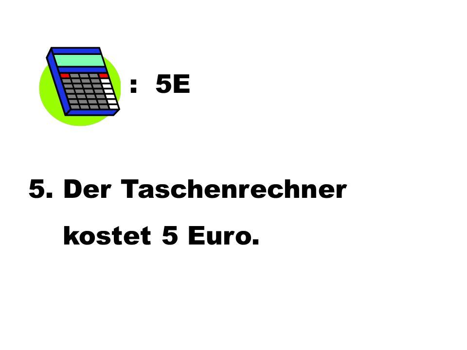 : 5E 5. Der Taschenrechner kostet 5 Euro.