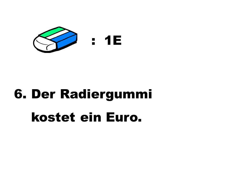 : 1E 6. Der Radiergummi kostet ein Euro.