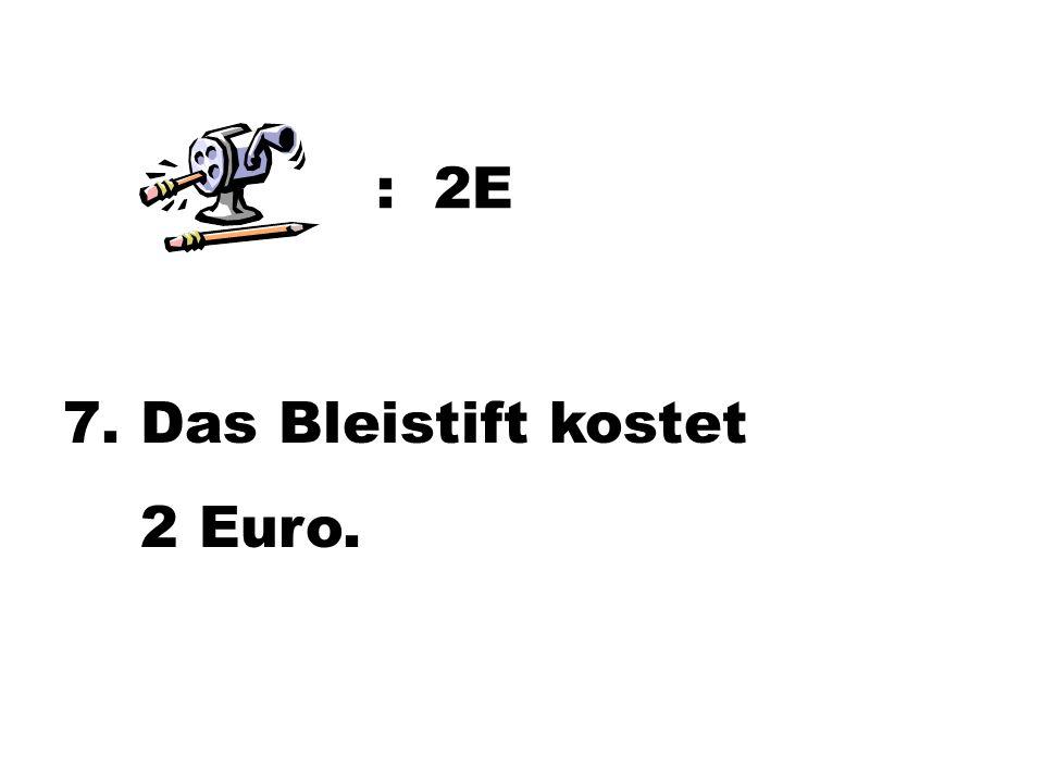 : 2E 7. Das Bleistift kostet 2 Euro.