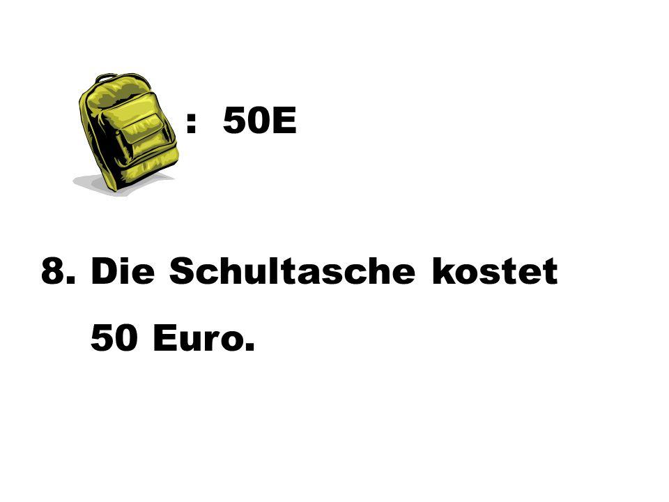 : 50E 8. Die Schultasche kostet 50 Euro.