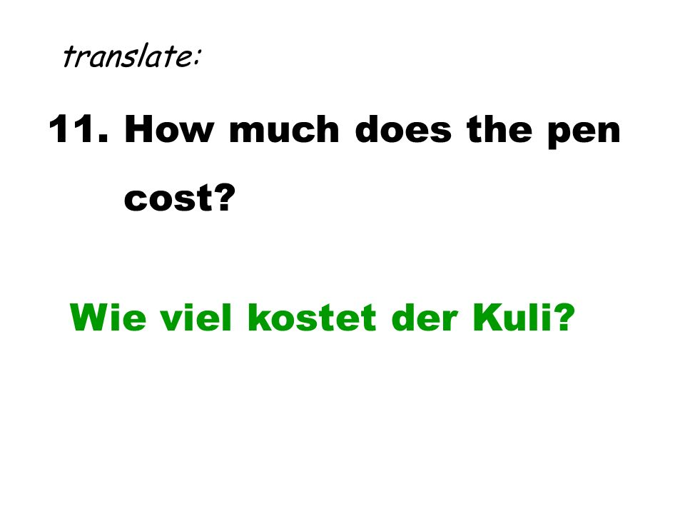 11. How much does the pen cost? translate: Wie viel kostet der Kuli?