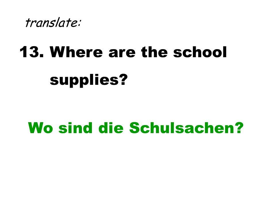13. Where are the school supplies? translate: Wo sind die Schulsachen?