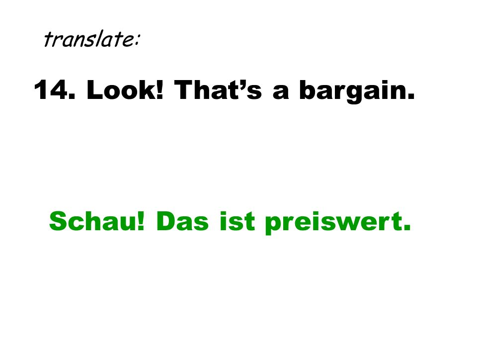14. Look! That's a bargain. translate: Schau! Das ist preiswert.