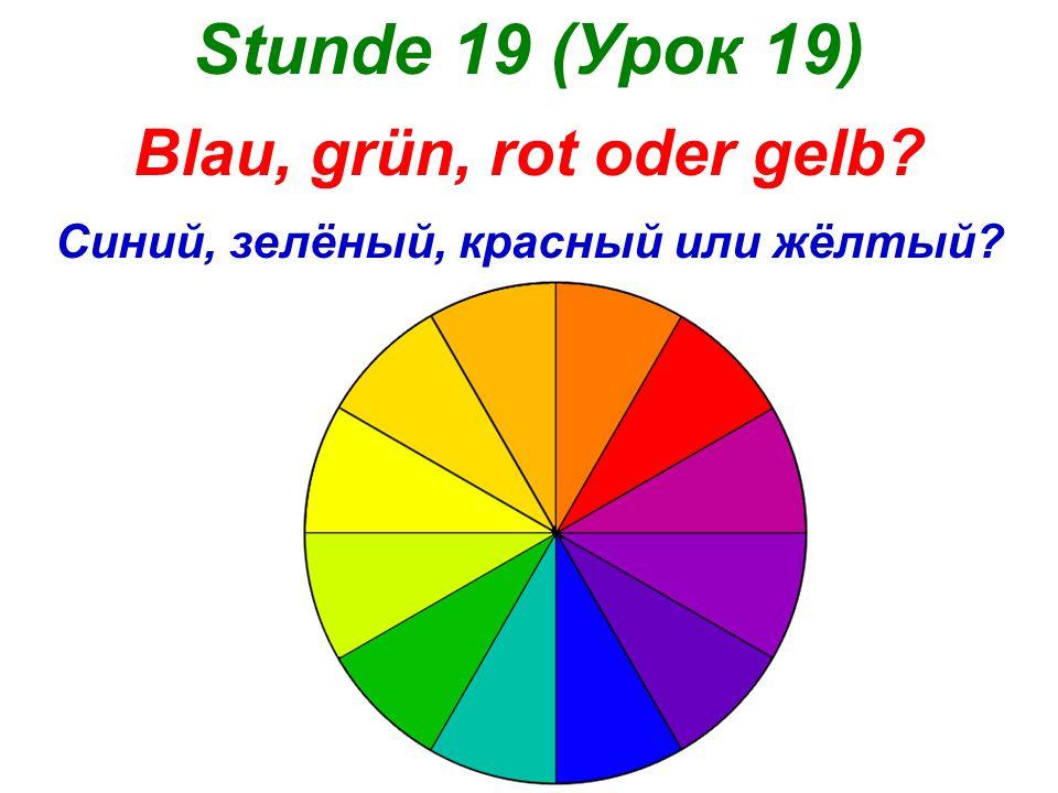 Stunde 19 (Урок 19) Blau, grün, rot oder gelb? Синий, зелёный, красный или жёлтый?