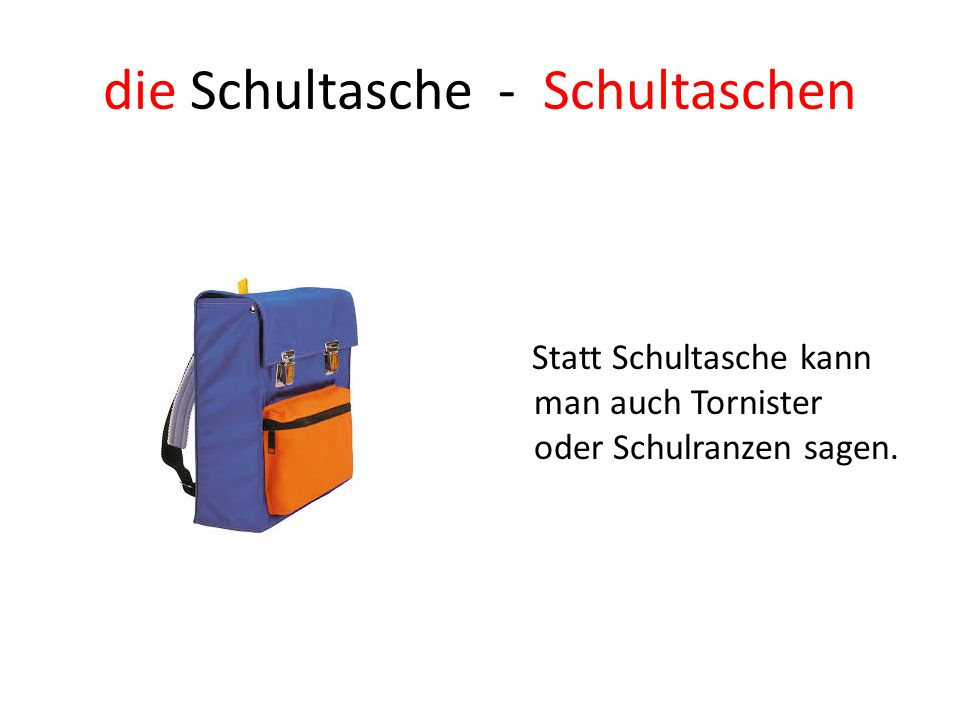 die Schultasche - Schultaschen Statt Schultasche kann man auch Tornister oder Schulranzen sagen.