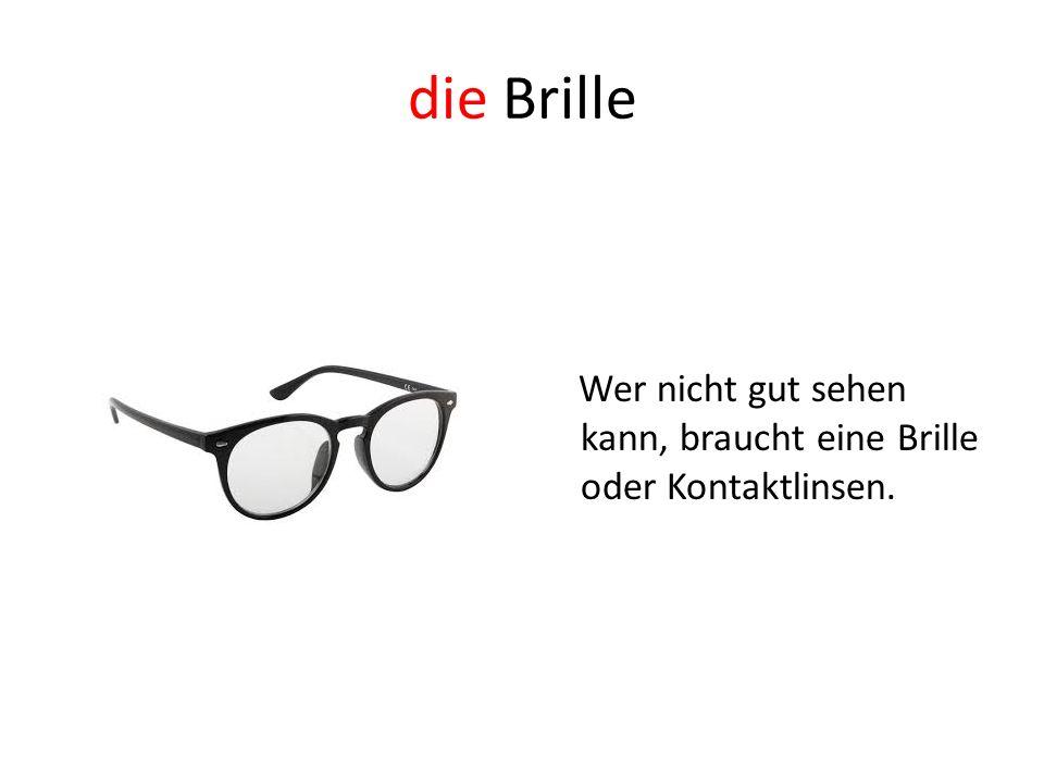 die Brille Wer nicht gut sehen kann, braucht eine Brille oder Kontaktlinsen.