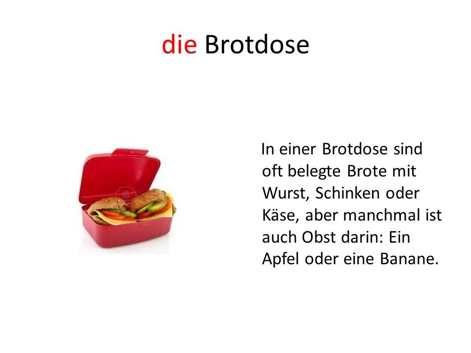die Brotdose In einer Brotdose sind oft belegte Brote mit Wurst, Schinken oder Käse, aber manchmal ist auch Obst darin: Ein Apfel oder eine Banane.