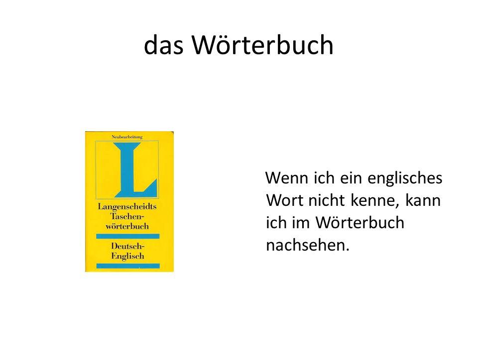 das Wörterbuch Wenn ich ein englisches Wort nicht kenne, kann ich im Wörterbuch nachsehen.