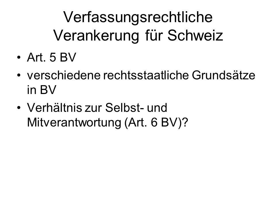 Verfassungsrechtliche Verankerung für Schweiz Art. 5 BV verschiedene rechtsstaatliche Grundsätze in BV Verhältnis zur Selbst- und Mitverantwortung (Ar