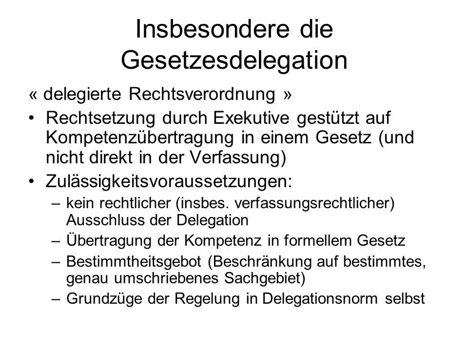 Insbesondere die Gesetzesdelegation « delegierte Rechtsverordnung » Rechtsetzung durch Exekutive gestützt auf Kompetenzübertragung in einem Gesetz (und nicht direkt in der Verfassung) Zulässigkeitsvoraussetzungen: –kein rechtlicher (insbes.