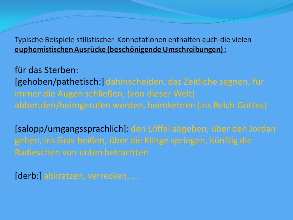 Typische Beispiele stilistischer Konnotationen enthalten auch die vielen euphemistischen Ausrücke (beschönigende Umschreibungen) : für das Sterben: [gehoben/pathetisch:] dahinscheiden, das Zeitliche segnen, für immer die Augen schließen, (von dieser Welt) abberufen/heimgerufen werden, heimkehren (ins Reich Gottes) [salopp/umgangssprachlich]: den Löffel abgeben, über den Jordan gehen, ins Gras beißen, über die Klinge springen, künftig die Radieschen von unten betrachten [derb:] abkratzen, verrecken,...