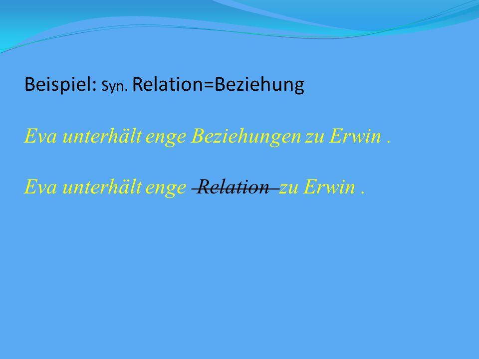 Beispiel: Syn.Relation=Beziehung Eva unterhält enge Beziehungen zu Erwin.