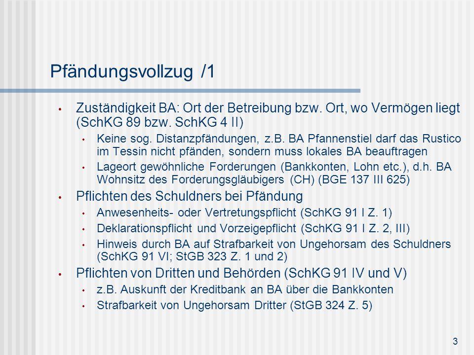 Pfändungsvollzug /1 Zuständigkeit BA: Ort der Betreibung bzw. Ort, wo Vermögen liegt (SchKG 89 bzw. SchKG 4 II) Keine sog. Distanzpfändungen, z.B. BA