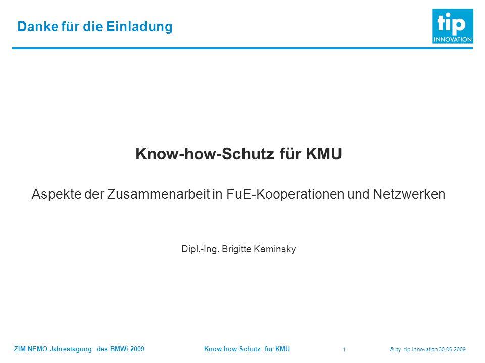 ZIM-NEMO-Jahrestagung des BMWi 2009 Know-how-Schutz für KMU 1 © by tip innovation 30.06.2009 Danke für die Einladung Know-how-Schutz für KMU Aspekte der Zusammenarbeit in FuE-Kooperationen und Netzwerken Dipl.-Ing.